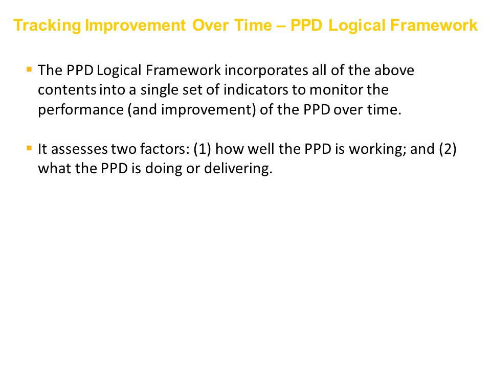  The PPD Logical Framework incorporates all of the above contents into a single set of indicators to monitor the performance (and improvement) of the