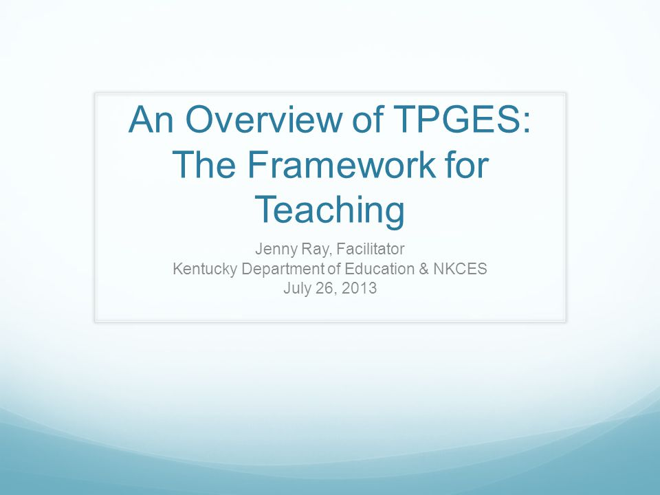 An Overview of TPGES: The Framework for Teaching Jenny Ray, Facilitator Kentucky Department of Education & NKCES July 26, 2013