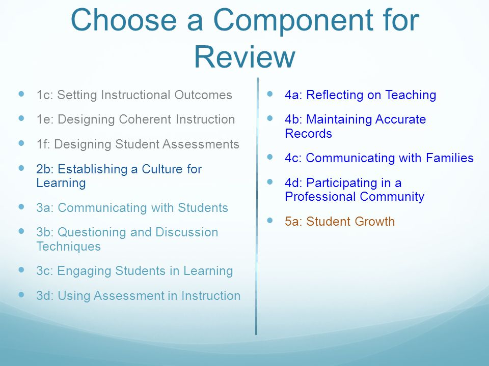 Choose a Component for Review 1c: Setting Instructional Outcomes 1e: Designing Coherent Instruction 1f: Designing Student Assessments 2b: Establishing a Culture for Learning 3a: Communicating with Students 3b: Questioning and Discussion Techniques 3c: Engaging Students in Learning 3d: Using Assessment in Instruction 4a: Reflecting on Teaching 4b: Maintaining Accurate Records 4c: Communicating with Families 4d: Participating in a Professional Community 5a: Student Growth
