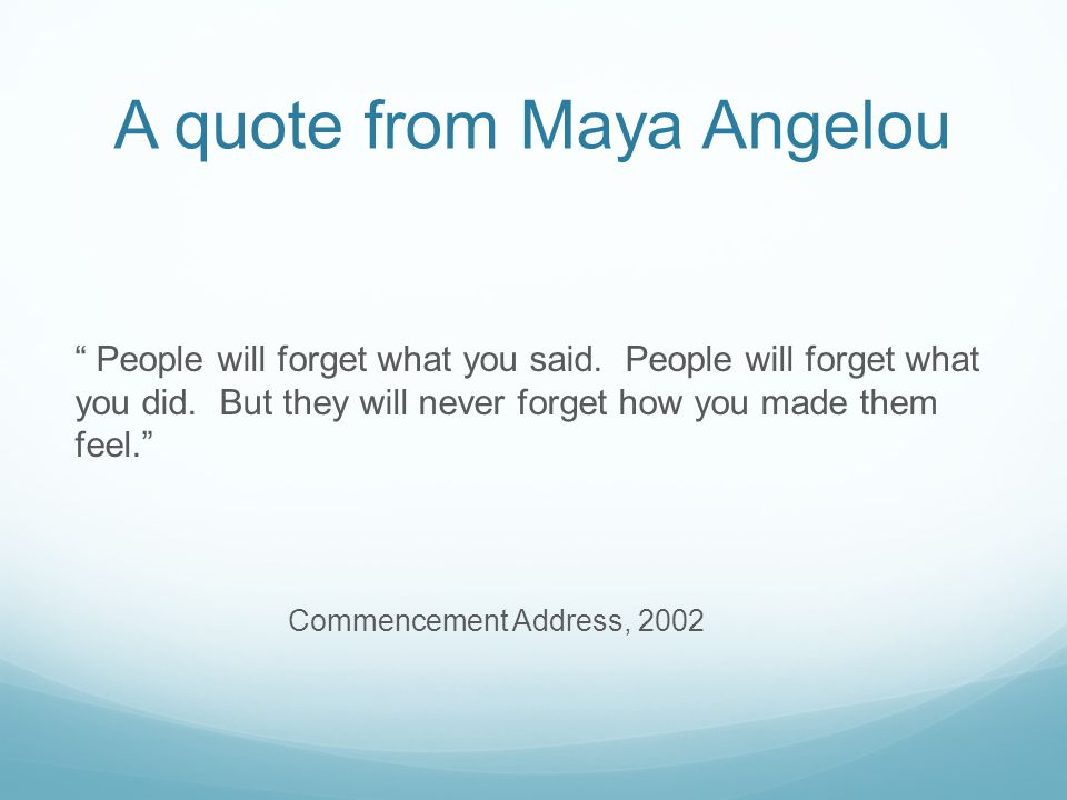 A quote from Maya Angelou People will forget what you said.