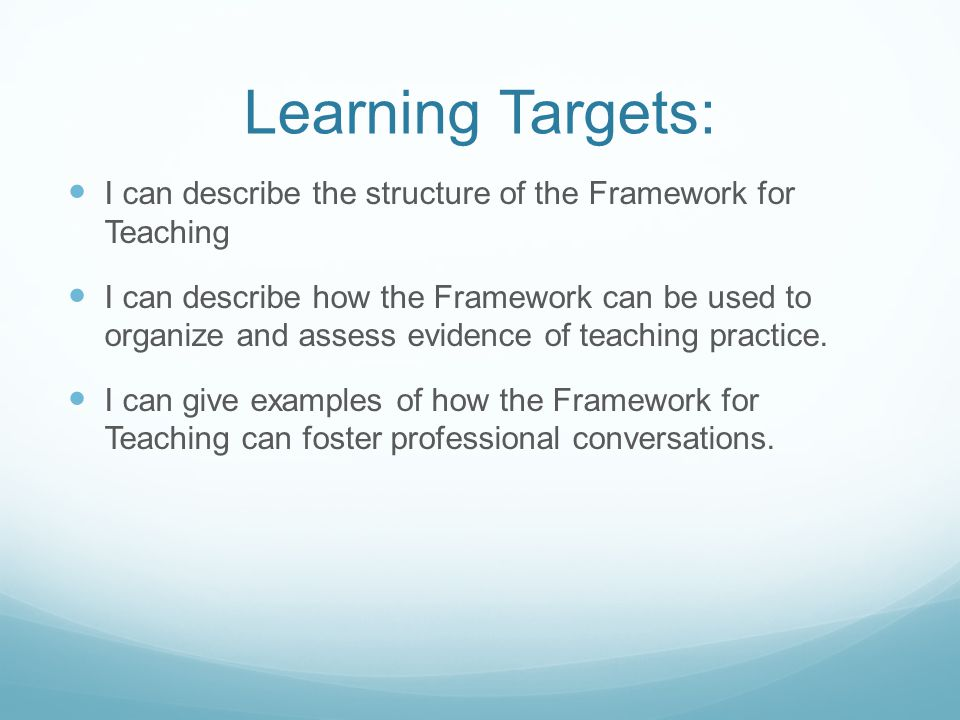 Learning Targets: I can describe the structure of the Framework for Teaching I can describe how the Framework can be used to organize and assess evidence of teaching practice.