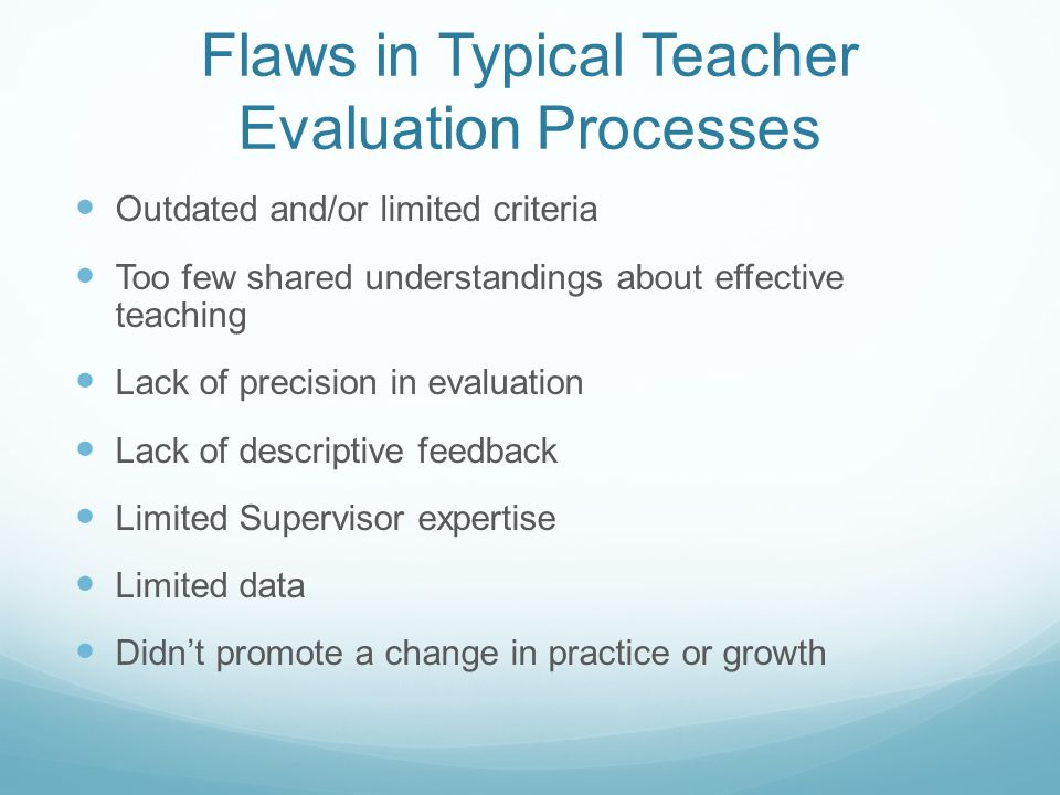 Flaws in Typical Teacher Evaluation Processes Outdated and/or limited criteria Too few shared understandings about effective teaching Lack of precision in evaluation Lack of descriptive feedback Limited Supervisor expertise Limited data Didn't promote a change in practice or growth
