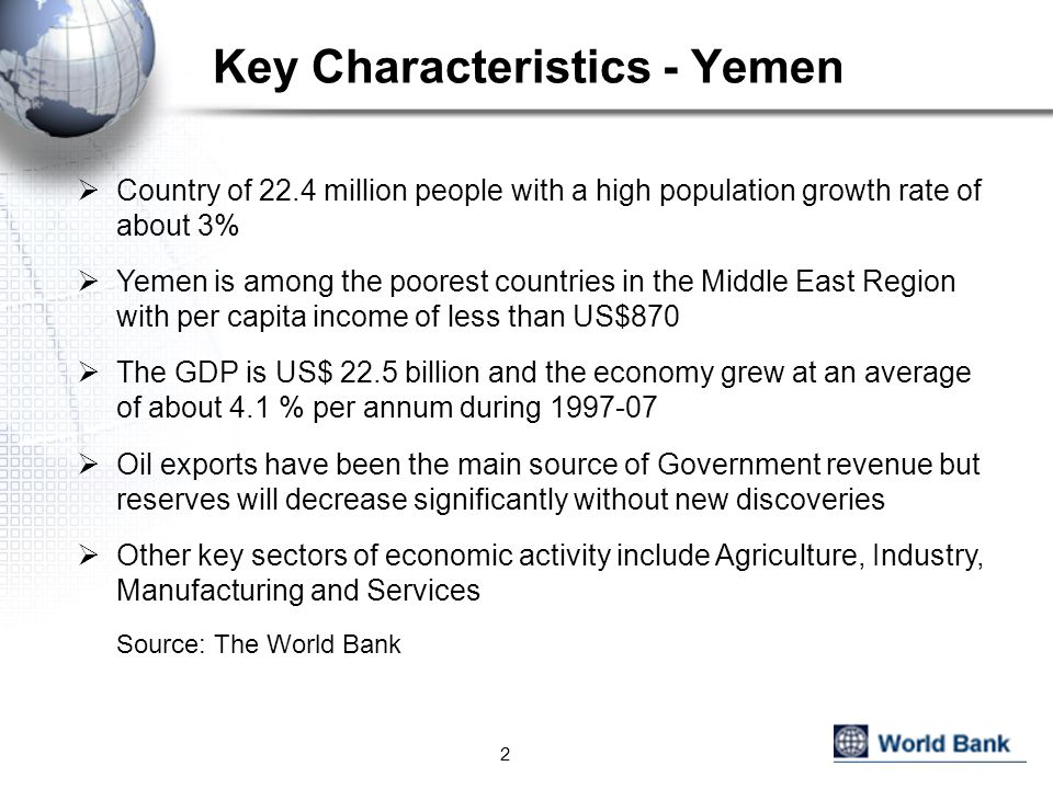 Key Characteristics - Yemen  Country of 22.4 million people with a high population growth rate of about 3%  Yemen is among the poorest countries in the Middle East Region with per capita income of less than US$870  The GDP is US$ 22.5 billion and the economy grew at an average of about 4.1 % per annum during 1997-07  Oil exports have been the main source of Government revenue but reserves will decrease significantly without new discoveries  Other key sectors of economic activity include Agriculture, Industry, Manufacturing and Services Source: The World Bank 2