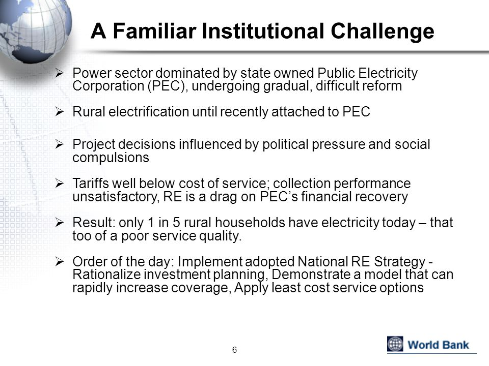 A Familiar Institutional Challenge  Power sector dominated by state owned Public Electricity Corporation (PEC), undergoing gradual, difficult reform  Rural electrification until recently attached to PEC  Project decisions influenced by political pressure and social compulsions  Tariffs well below cost of service; collection performance unsatisfactory, RE is a drag on PEC's financial recovery  Result: only 1 in 5 rural households have electricity today – that too of a poor service quality.