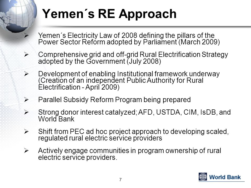 Yemen´s RE Approach  Yemen´s Electricity Law of 2008 defining the pillars of the Power Sector Reform adopted by Parliament (March 2009)  Comprehensive grid and off-grid Rural Electrification Strategy adopted by the Government (July 2008)  Development of enabling Institutional framework underway (Creation of an independent Public Authority for Rural Electrification - April 2009)  Parallel Subsidy Reform Program being prepared  Strong donor interest catalyzed; AFD, USTDA, CIM, IsDB, and World Bank  Shift from PEC ad hoc project approach to developing scaled, regulated rural electric service providers  Actively engage communities in program ownership of rural electric service providers.
