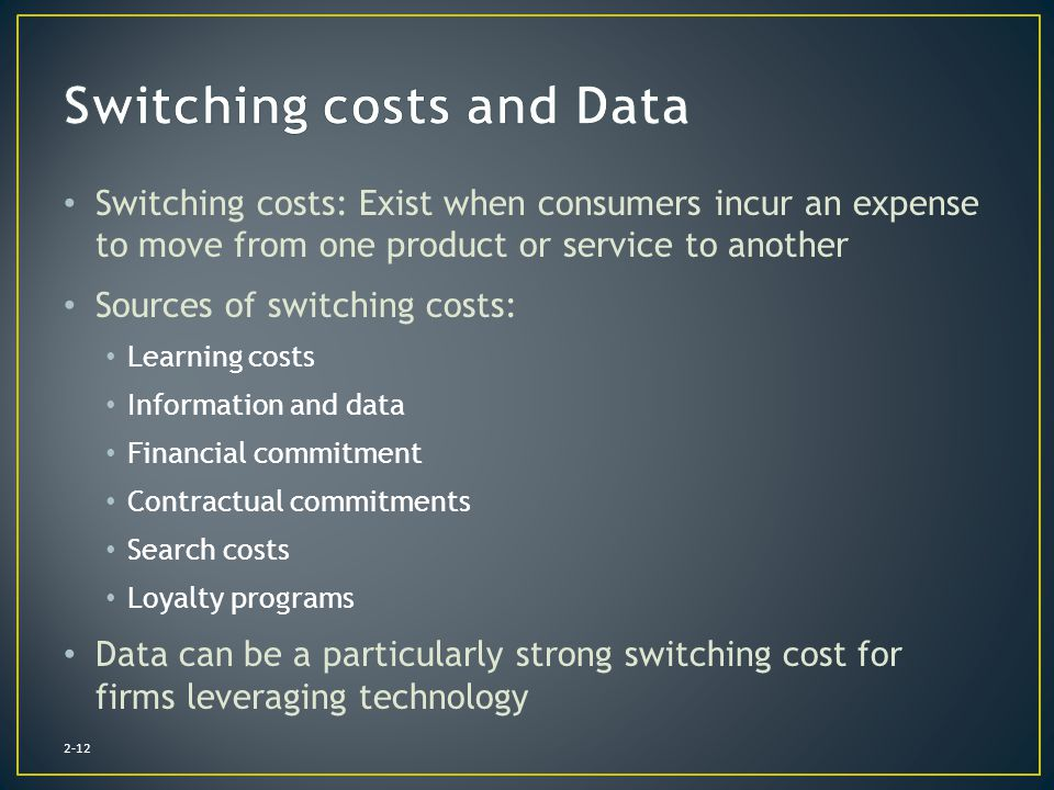 Switching costs: Exist when consumers incur an expense to move from one product or service to another Sources of switching costs: Learning costs Infor