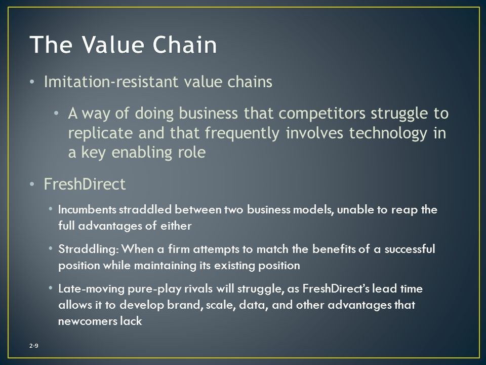 2-9 Imitation-resistant value chains A way of doing business that competitors struggle to replicate and that frequently involves technology in a key e