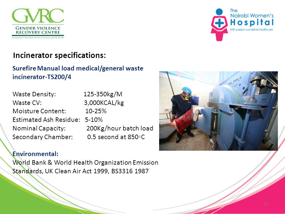 17 Surefire Manual load medical/general waste incinerator-TS200/4 Waste Density: 125-350kg/M Waste CV: 3,000KCAL/kg Moisture Content: 10-25% Estimated Ash Residue: 5-10% Nominal Capacity: 200Kg/hour batch load Secondary Chamber: 0.5 second at 850◦C Environmental: World Bank & World Health Organization Emission Standards, UK Clean Air Act 1999, BS3316 1987 Incinerator specifications:
