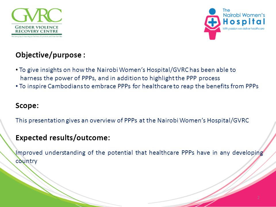 Objective/purpose : To give insights on how the Nairobi Women's Hospital/GVRC has been able to harness the power of PPPs, and in addition to highlight the PPP process To inspire Cambodians to embrace PPPs for healthcare to reap the benefits from PPPs 2 Scope: This presentation gives an overview of PPPs at the Nairobi Women's Hospital/GVRC Expected results/outcome: Improved understanding of the potential that healthcare PPPs have in any developing country