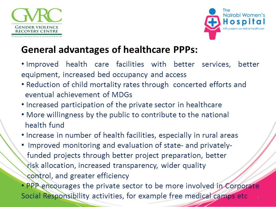 General advantages of healthcare PPPs: Improved health care facilities with better services, better equipment, increased bed occupancy and access Reduction of child mortality rates through concerted efforts and eventual achievement of MDGs Increased participation of the private sector in healthcare More willingness by the public to contribute to the national health fund Increase in number of health facilities, especially in rural areas Improved monitoring and evaluation of state- and privately- funded projects through better project preparation, better risk allocation, increased transparency, wider quality control, and greater efficiency PPP encourages the private sector to be more involved in Corporate Social Responsibility activities, for example free medical camps etc 5