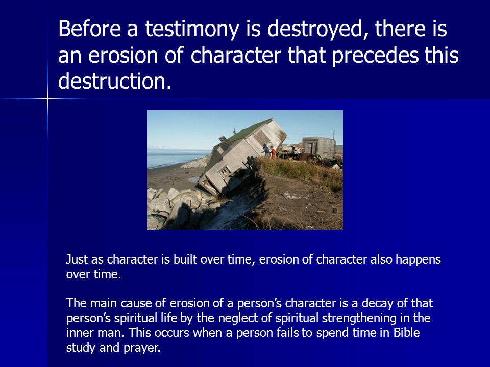 Before a testimony is destroyed, there is an erosion of character that precedes this destruction. Just as character is built over time, erosion of cha