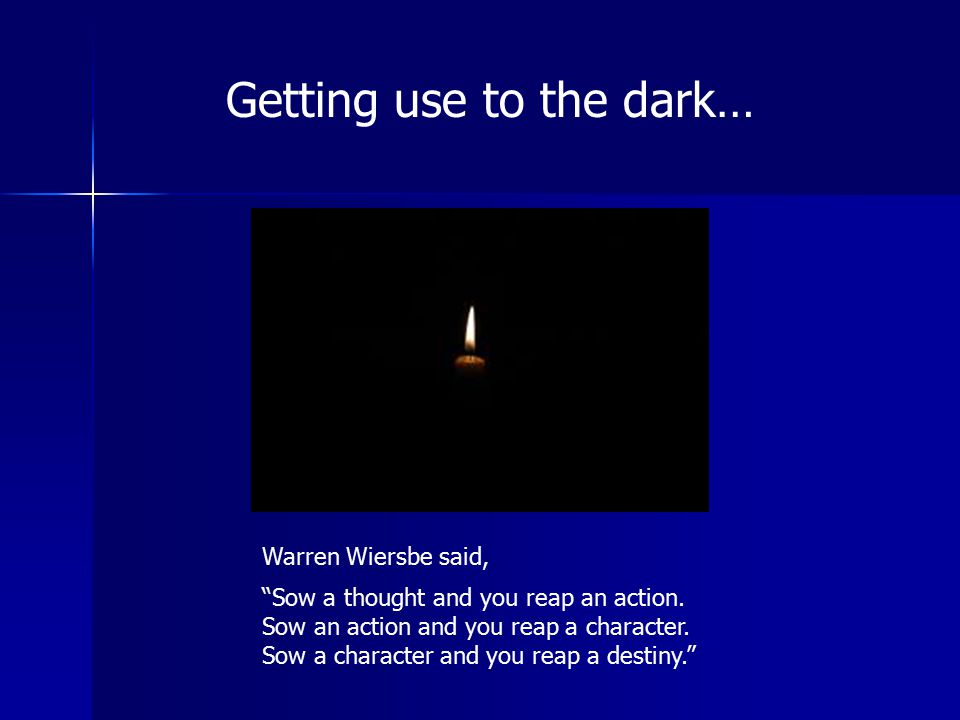 """Getting use to the dark… Warren Wiersbe said, """"Sow a thought and you reap an action. Sow an action and you reap a character. Sow a character and you r"""