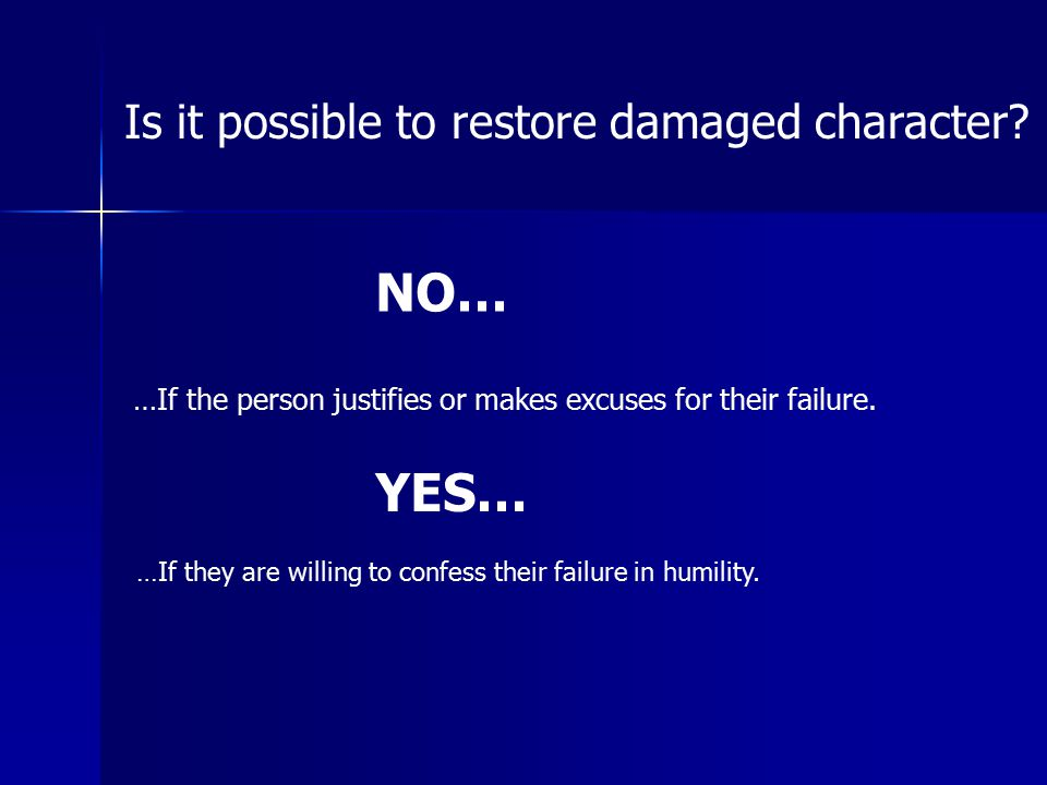 Is it possible to restore damaged character? NO… …If the person justifies or makes excuses for their failure. YES… …If they are willing to confess the