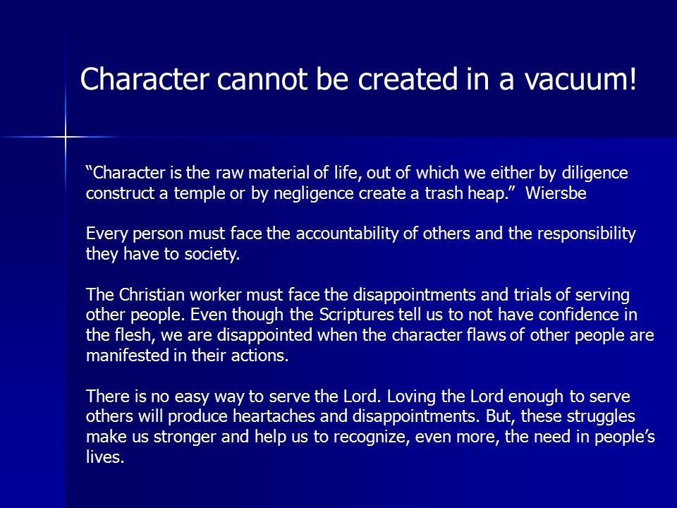 """Character cannot be created in a vacuum! """"Character is the raw material of life, out of which we either by diligence construct a temple or by negligen"""