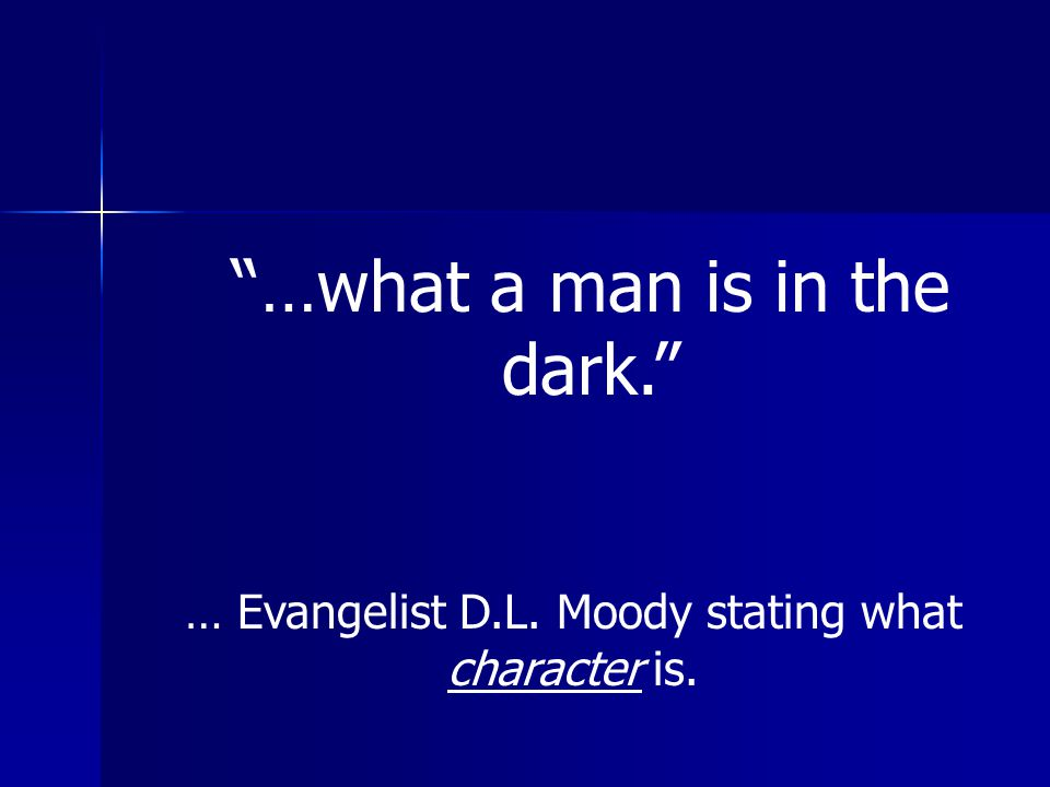 """""""…what a man is in the dark."""" … Evangelist D.L. Moody stating what character is."""
