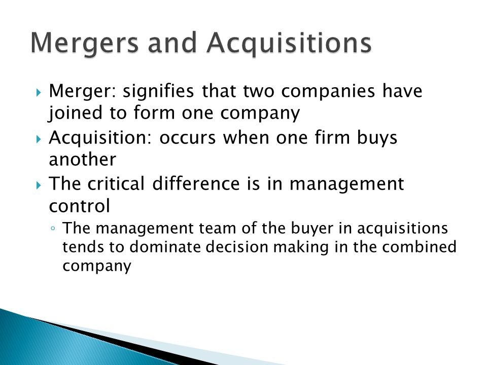  Merger: signifies that two companies have joined to form one company  Acquisition: occurs when one firm buys another  The critical difference is in management control ◦ The management team of the buyer in acquisitions tends to dominate decision making in the combined company