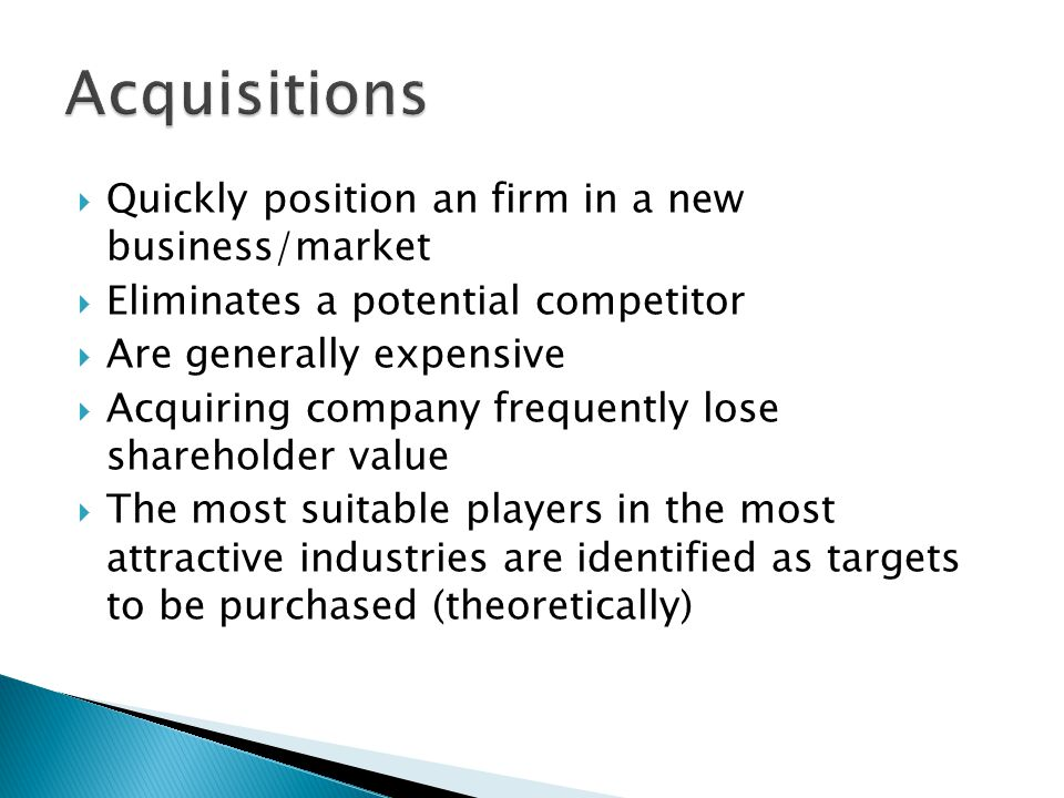  Quickly position an firm in a new business/market  Eliminates a potential competitor  Are generally expensive  Acquiring company frequently lose shareholder value  The most suitable players in the most attractive industries are identified as targets to be purchased (theoretically)