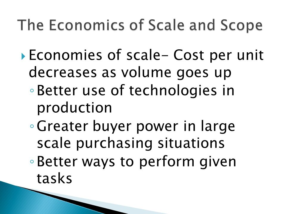  Economies of scale- Cost per unit decreases as volume goes up ◦ Better use of technologies in production ◦ Greater buyer power in large scale purchasing situations ◦ Better ways to perform given tasks