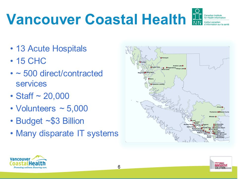 Vancouver Coastal Health 13 Acute Hospitals 15 CHC ~ 500 direct/contracted services Staff ~ 20,000 Volunteers ~ 5,000 Budget ~$3 Billion Many disparate IT systems 6