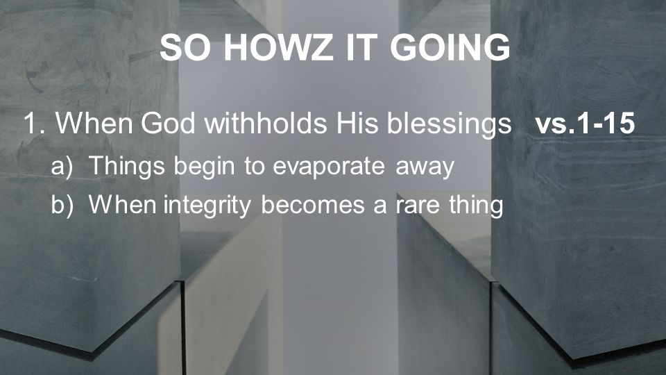 SO HOWZ IT GOING 1.When God withholds His blessings vs.1-15 a)Things begin to evaporate away b)When integrity becomes a rare thing