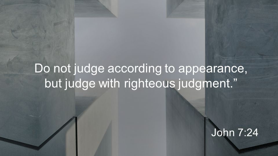 Do not judge according to appearance, but judge with righteous judgment. John 7:24