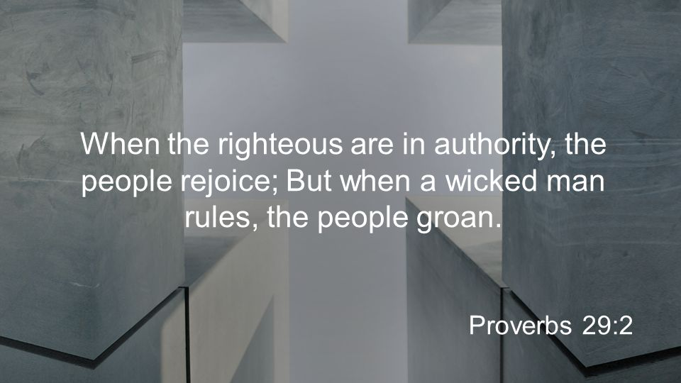When the righteous are in authority, the people rejoice; But when a wicked man rules, the people groan.