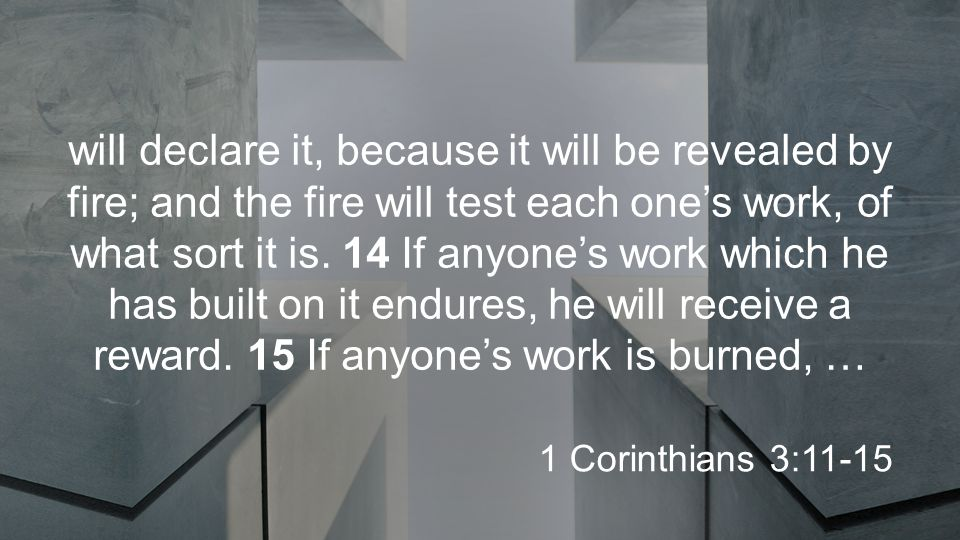 will declare it, because it will be revealed by fire; and the fire will test each one's work, of what sort it is.