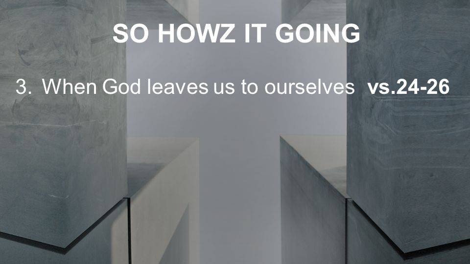 SO HOWZ IT GOING 3.When God leaves us to ourselvesvs.24-26