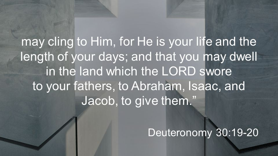 may cling to Him, for He is your life and the length of your days; and that you may dwell in the land which the LORD swore to your fathers, to Abraham, Isaac, and Jacob, to give them. Deuteronomy 30:19-20
