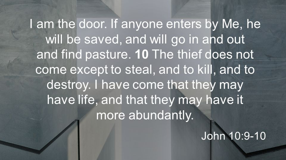 I am the door. If anyone enters by Me, he will be saved, and will go in and out and find pasture.