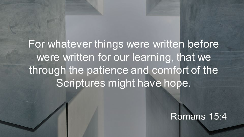 For whatever things were written before were written for our learning, that we through the patience and comfort of the Scriptures might have hope.