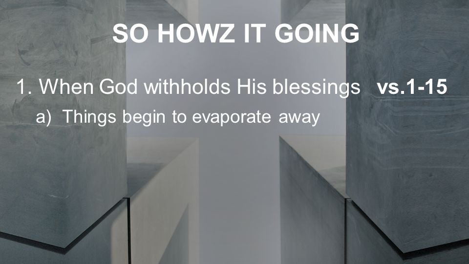SO HOWZ IT GOING 1.When God withholds His blessings vs.1-15 a)Things begin to evaporate away