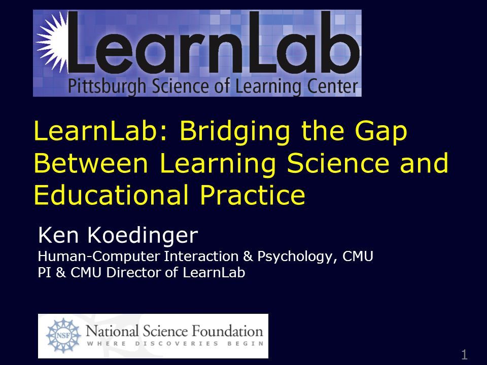 1 LearnLab: Bridging the Gap Between Learning Science and Educational Practice Ken Koedinger Human-Computer Interaction & Psychology, CMU PI & CMU Director of LearnLab