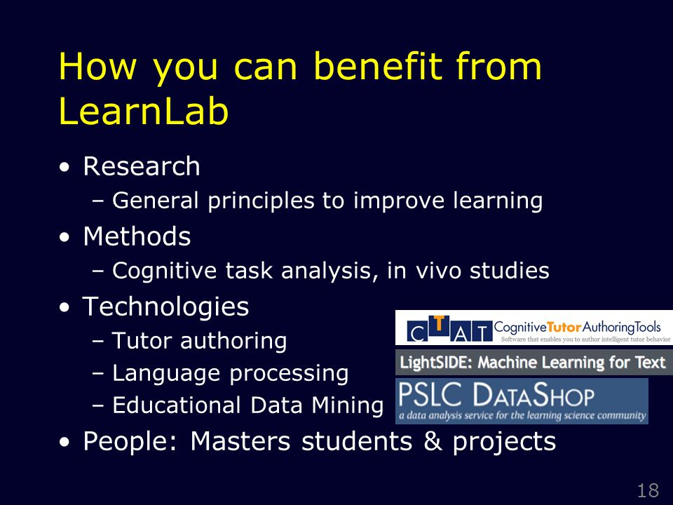 18 How you can benefit from LearnLab Research –General principles to improve learning Methods –Cognitive task analysis, in vivo studies Technologies –Tutor authoring –Language processing –Educational Data Mining People: Masters students & projects