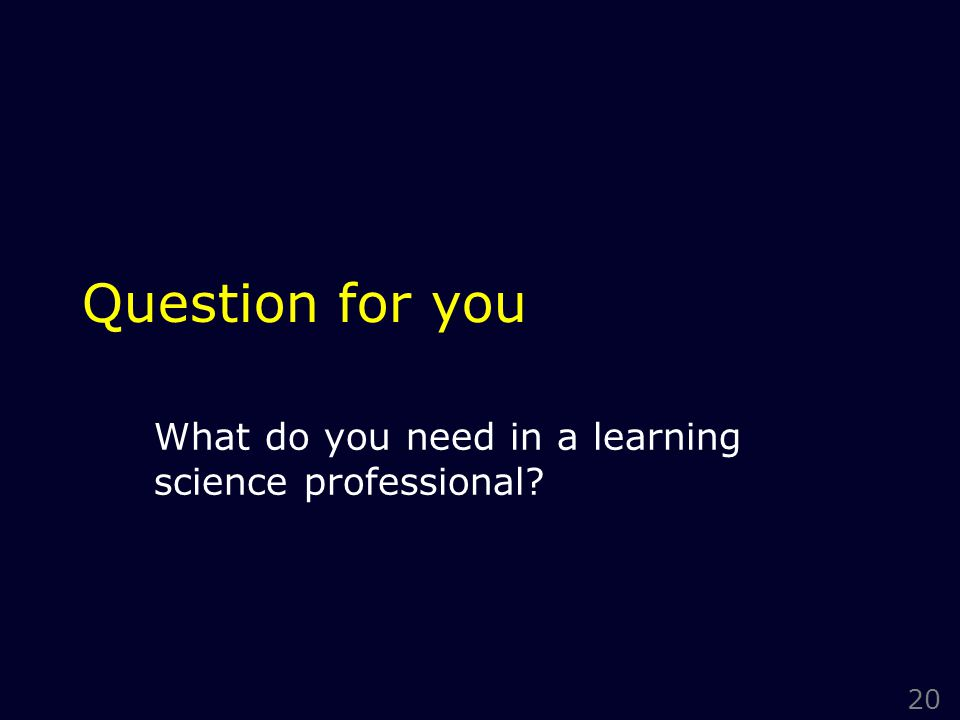 20 Question for you What do you need in a learning science professional?