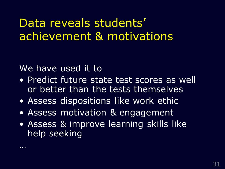 31 Data reveals students' achievement & motivations We have used it to Predict future state test scores as well or better than the tests themselves Assess dispositions like work ethic Assess motivation & engagement Assess & improve learning skills like help seeking …