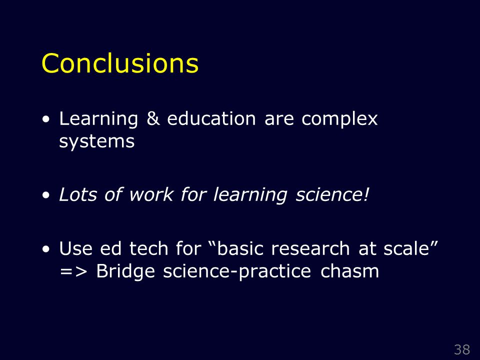 38 Conclusions Learning & education are complex systems Lots of work for learning science.