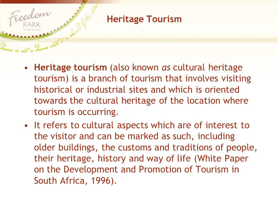Heritage Tourism Heritage tourism (also known as cultural heritage tourism) is a branch of tourism that involves visiting historical or industrial sites and which is oriented towards the cultural heritage of the location where tourism is occurring.