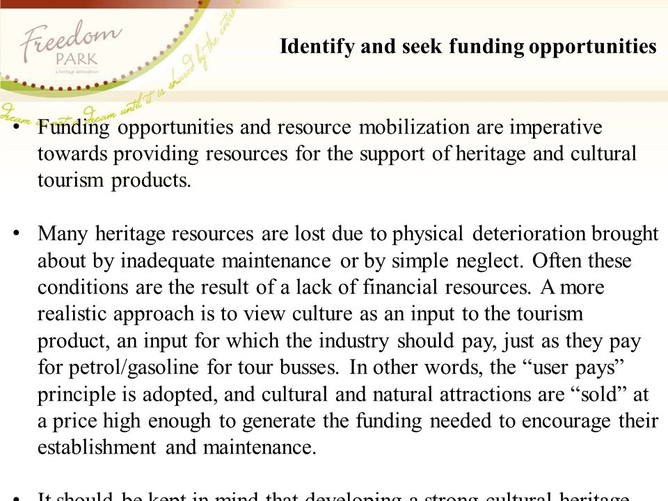Identify and seek funding opportunities Funding opportunities and resource mobilization are imperative towards providing resources for the support of heritage and cultural tourism products.