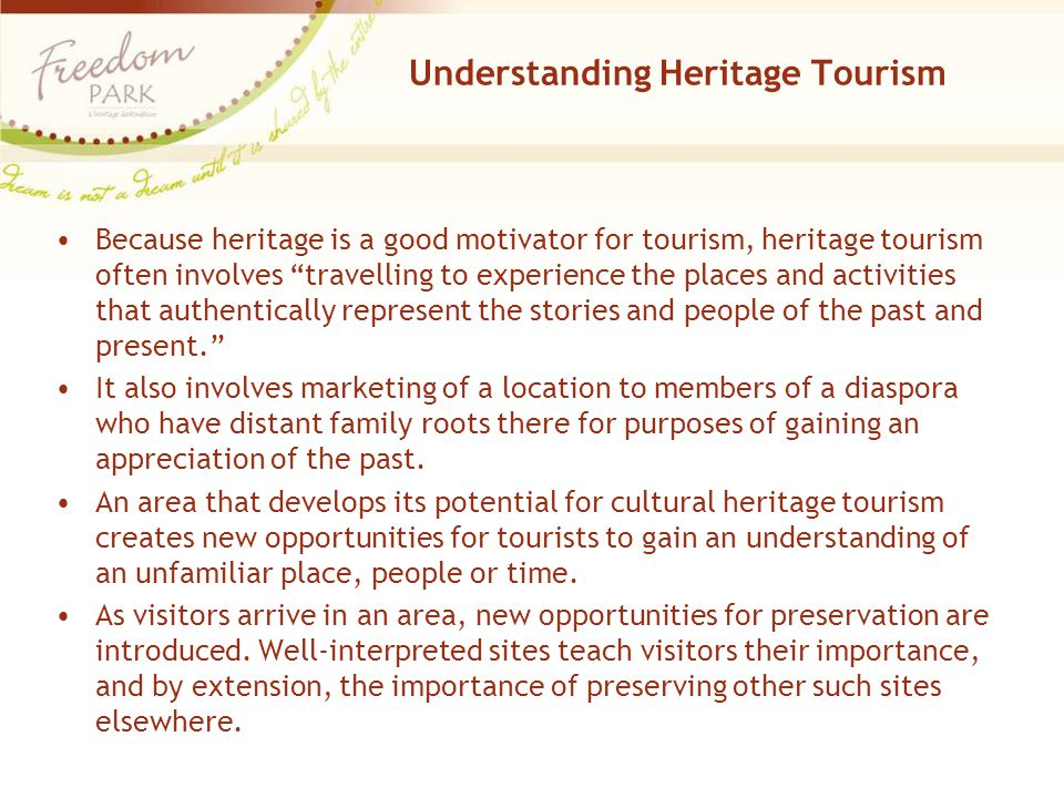 Understanding Heritage Tourism Because heritage is a good motivator for tourism, heritage tourism often involves travelling to experience the places and activities that authentically represent the stories and people of the past and present. It also involves marketing of a location to members of a diaspora who have distant family roots there for purposes of gaining an appreciation of the past.