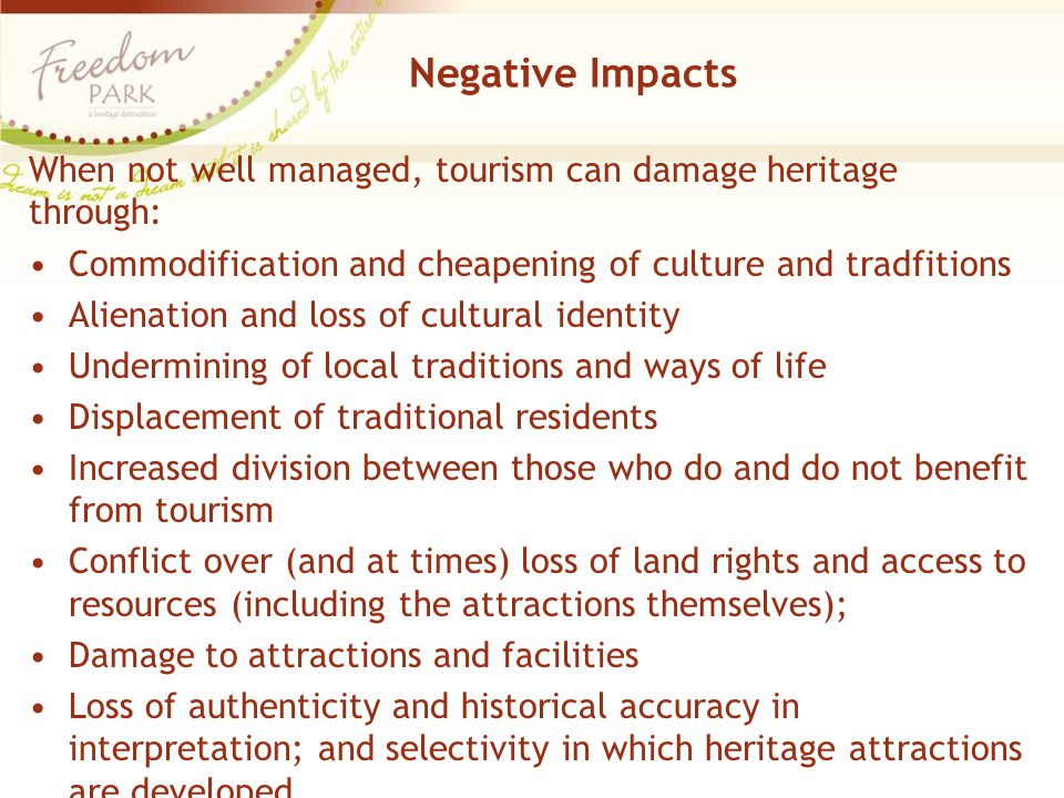 Negative Impacts When not well managed, tourism can damage heritage through: Commodification and cheapening of culture and tradfitions Alienation and loss of cultural identity Undermining of local traditions and ways of life Displacement of traditional residents Increased division between those who do and do not benefit from tourism Conflict over (and at times) loss of land rights and access to resources (including the attractions themselves); Damage to attractions and facilities Loss of authenticity and historical accuracy in interpretation; and selectivity in which heritage attractions are developed