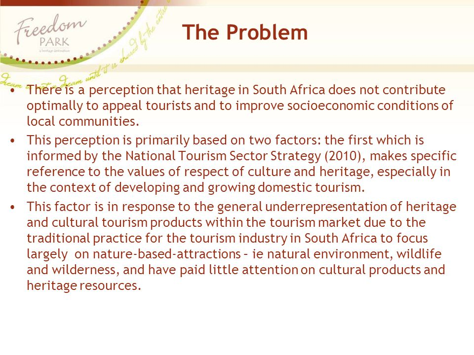 The Problem There is a perception that heritage in South Africa does not contribute optimally to appeal tourists and to improve socioeconomic conditio