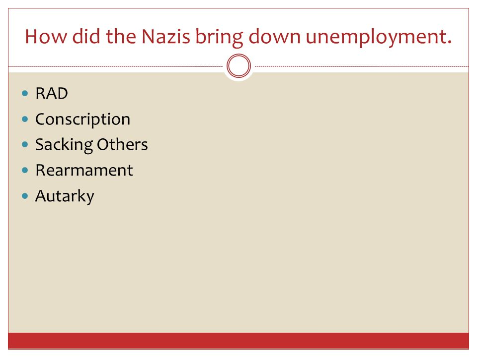 How did the Nazis bring down unemployment. RAD Conscription Sacking Others Rearmament Autarky