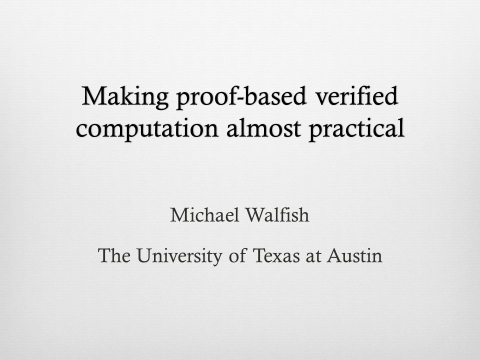 Making proof-based verified computation almost practical Michael Walfish The University of Texas at Austin