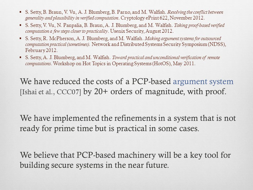 To get a sense of the cost reduction, consider amortized costs for multiplication of 500×500 matrices: Under the theory, naively applied Under P EPPER client CPU time>100 trillion years<2.2 seconds server CPU time>100 trillion years6.5 hours However, this assumes a (fairly large) batch.