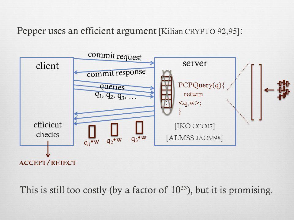 f y client server w commit request commit response, x query vectors: q 1, q 2, q 3, … response scalars: q 1  w, q 2  w, q 3  w, … ACCEPT / REJECT checks queries P EPPER incorporates refinements to [IKO CCC07], with proof.