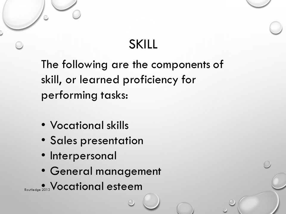 SKILL Routledge 2013 The following are the components of skill, or learned proficiency for performing tasks: Vocational skills Sales presentation Inte