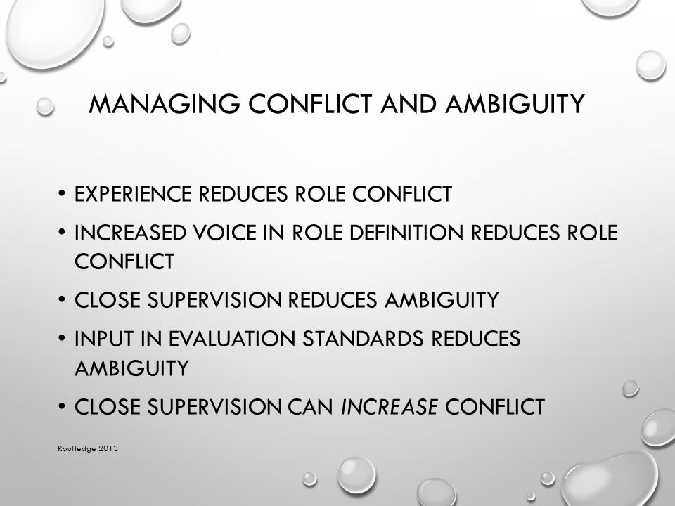 MANAGING CONFLICT AND AMBIGUITY EXPERIENCE REDUCES ROLE CONFLICT INCREASED VOICE IN ROLE DEFINITION REDUCES ROLE CONFLICT CLOSE SUPERVISION REDUCES AM
