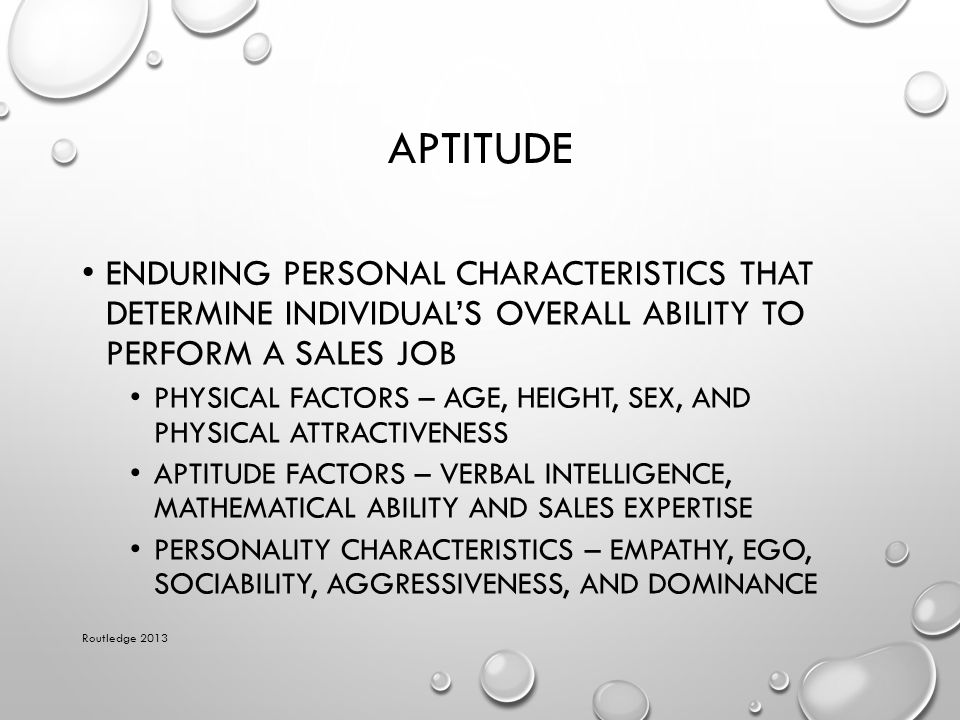 APTITUDE ENDURING PERSONAL CHARACTERISTICS THAT DETERMINE INDIVIDUAL'S OVERALL ABILITY TO PERFORM A SALES JOB PHYSICAL FACTORS – AGE, HEIGHT, SEX, AND