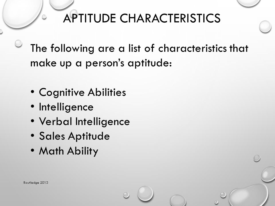 APTITUDE CHARACTERISTICS Routledge 2013 The following are a list of characteristics that make up a person's aptitude: Cognitive Abilities Intelligence